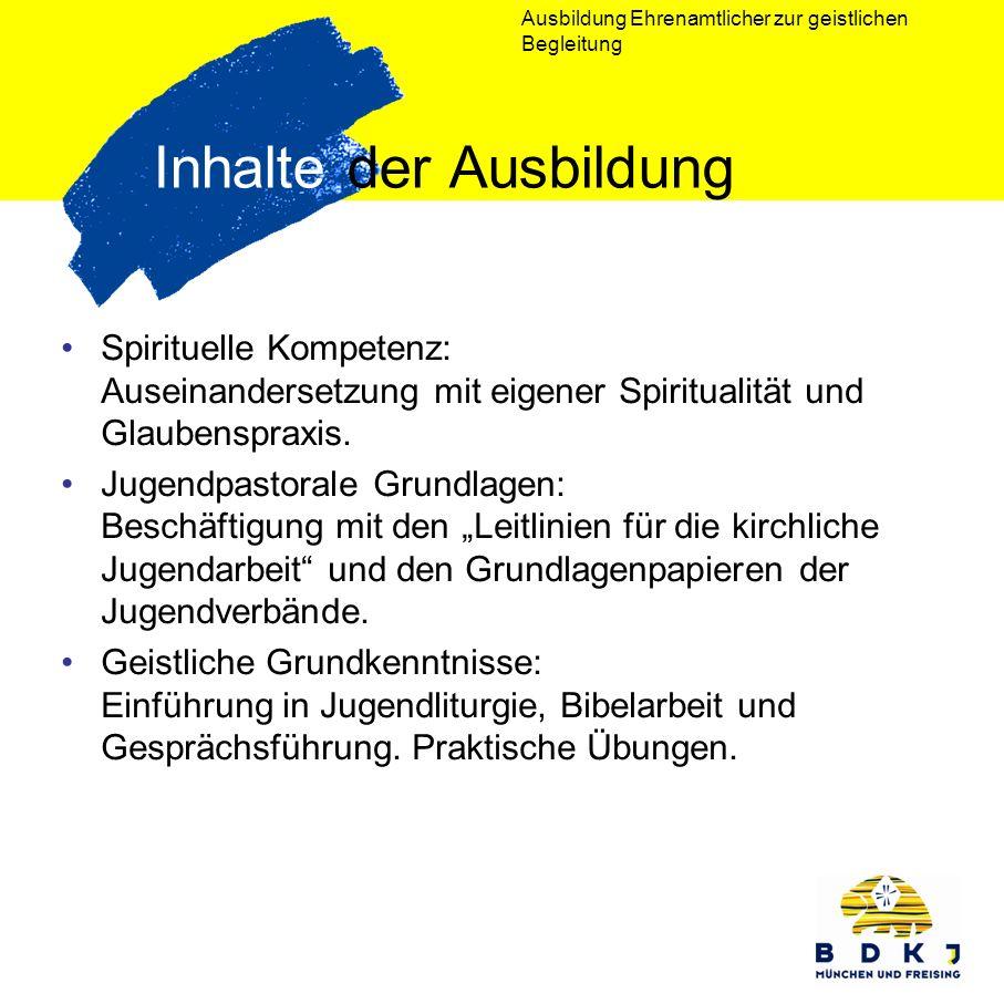 Ausbildung Ehrenamtlicher zur geistlichen Begleitung Inhalte der Ausbildung Spirituelle Kompetenz: Auseinandersetzung mit eigener Spiritualität und Gl