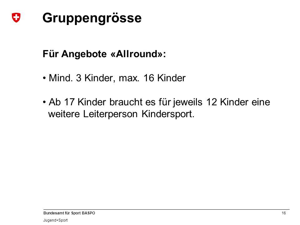 16 Bundesamt für Sport BASPO Jugend+Sport Gruppengrösse Für Angebote «Allround»: Mind. 3 Kinder, max. 16 Kinder Ab 17 Kinder braucht es für jeweils 12