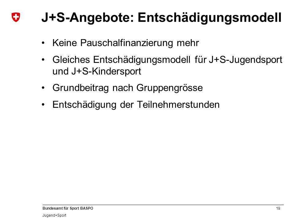 19 Bundesamt für Sport BASPO Jugend+Sport J+S-Angebote: Entschädigungsmodell Keine Pauschalfinanzierung mehr Gleiches Entschädigungsmodell für J+S-Jug