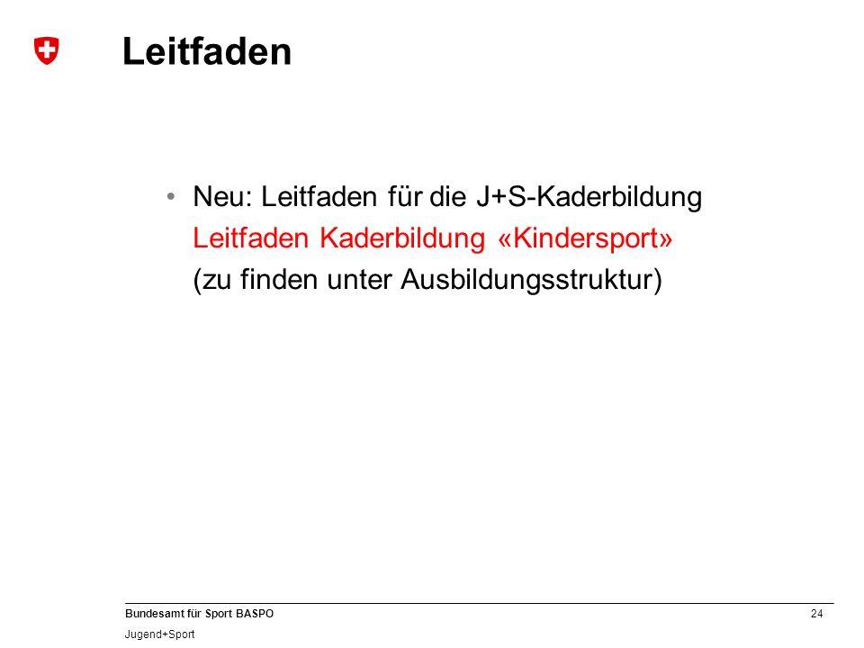 24 Bundesamt für Sport BASPO Jugend+Sport Leitfaden Neu: Leitfaden für die J+S-Kaderbildung Leitfaden Kaderbildung «Kindersport» (zu finden unter Ausb