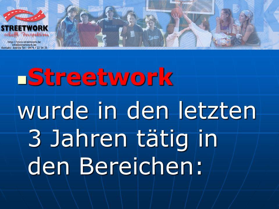 Streetwork Streetwork wurde in den letzten 3 Jahren tätig in den Bereichen: