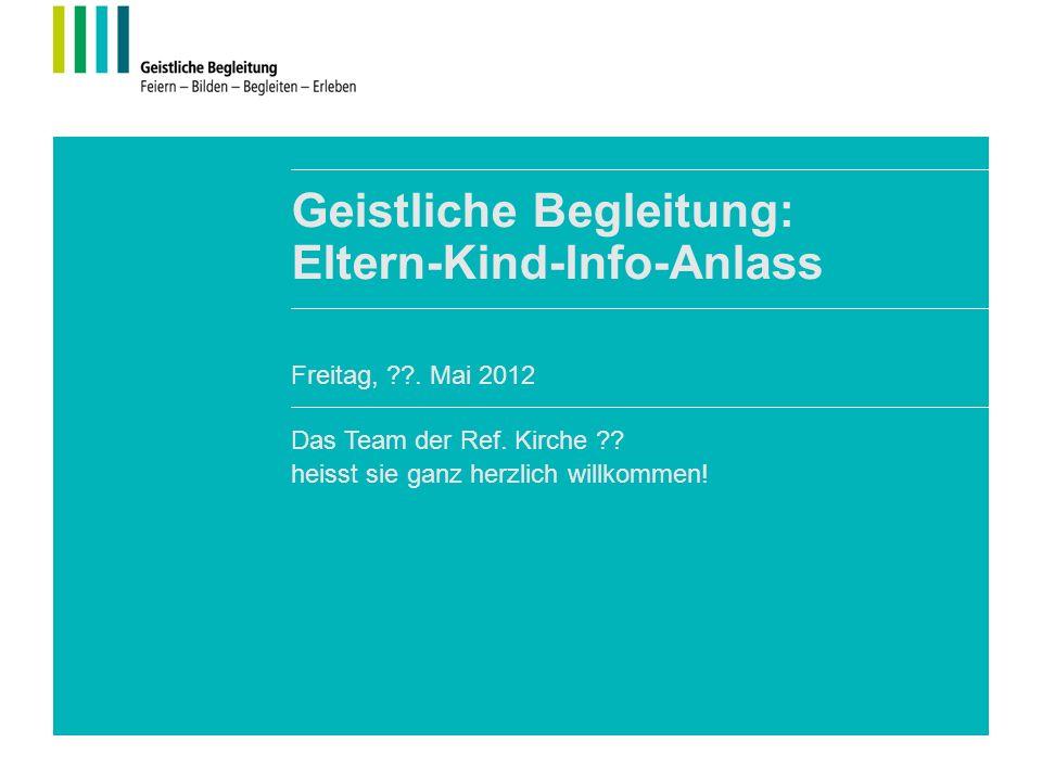 Geistliche Begleitung: Eltern-Kind-Info-Anlass Das Team der Ref. Kirche ?? heisst sie ganz herzlich willkommen! Freitag, ??. Mai 2012