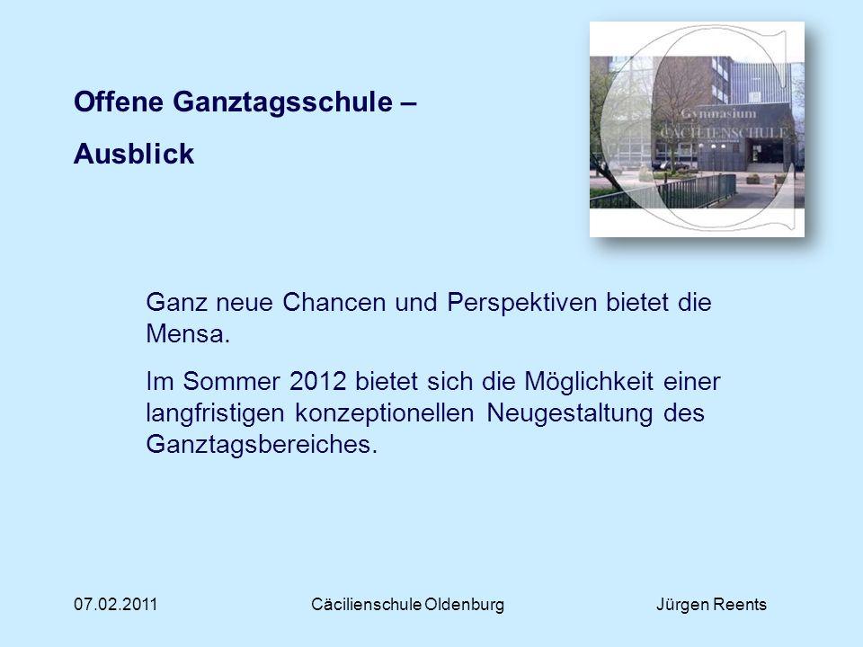 07.02.2011Cäcilienschule OldenburgJürgen Reents Offene Ganztagsschule – Ausblick Ganz neue Chancen und Perspektiven bietet die Mensa. Im Sommer 2012 b