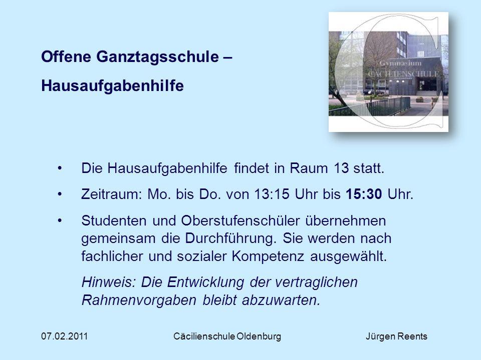07.02.2011Cäcilienschule OldenburgJürgen Reents Offene Ganztagsschule – Hausaufgabenhilfe Die Hausaufgabenhilfe findet in Raum 13 statt. Zeitraum: Mo.