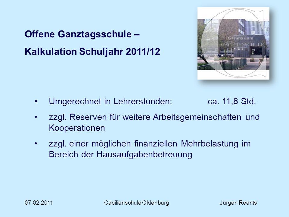 07.02.2011Cäcilienschule OldenburgJürgen Reents Offene Ganztagsschule – Kalkulation Schuljahr 2011/12 Kapitalisierung von insgesamt 16 Lehrerstunden Dies entspricht 28.160 Vier Lehrerstunden verbleiben direkt im AG- Ganztagsbereich