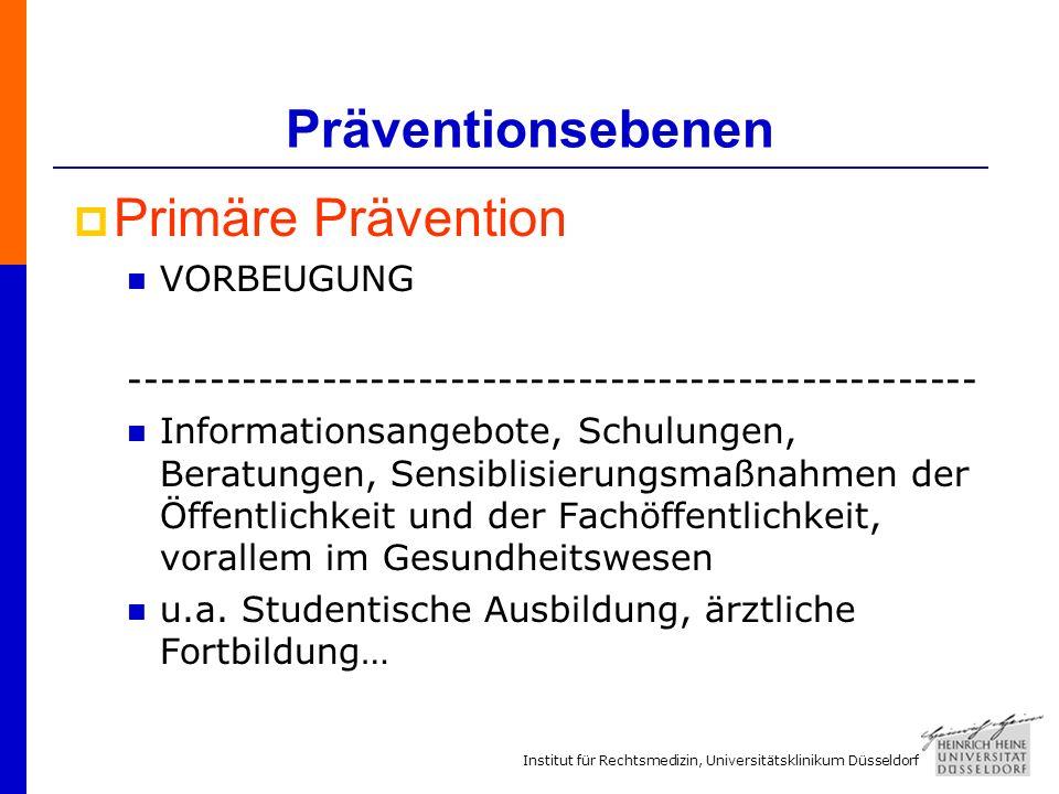 Institut für Rechtsmedizin, Universitätsklinikum Düsseldorf Präventionsebenen Primäre Prävention VORBEUGUNG ----------------------------------------------------- Informationsangebote, Schulungen, Beratungen, Sensiblisierungsmaßnahmen der Öffentlichkeit und der Fachöffentlichkeit, vorallem im Gesundheitswesen u.a.