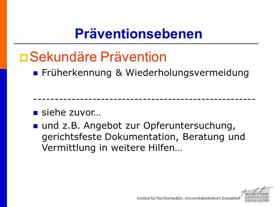 Institut für Rechtsmedizin, Universitätsklinikum Düsseldorf Präventionsebenen Sekundäre Prävention Früherkennung & Wiederholungsvermeidung ----------------------------------------------------- siehe zuvor… und z.B.