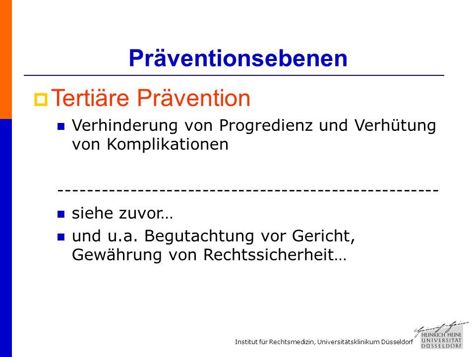 Institut für Rechtsmedizin, Universitätsklinikum Düsseldorf Präventionsebenen Tertiäre Prävention Verhinderung von Progredienz und Verhütung von Komplikationen ----------------------------------------------------- siehe zuvor… und u.a.
