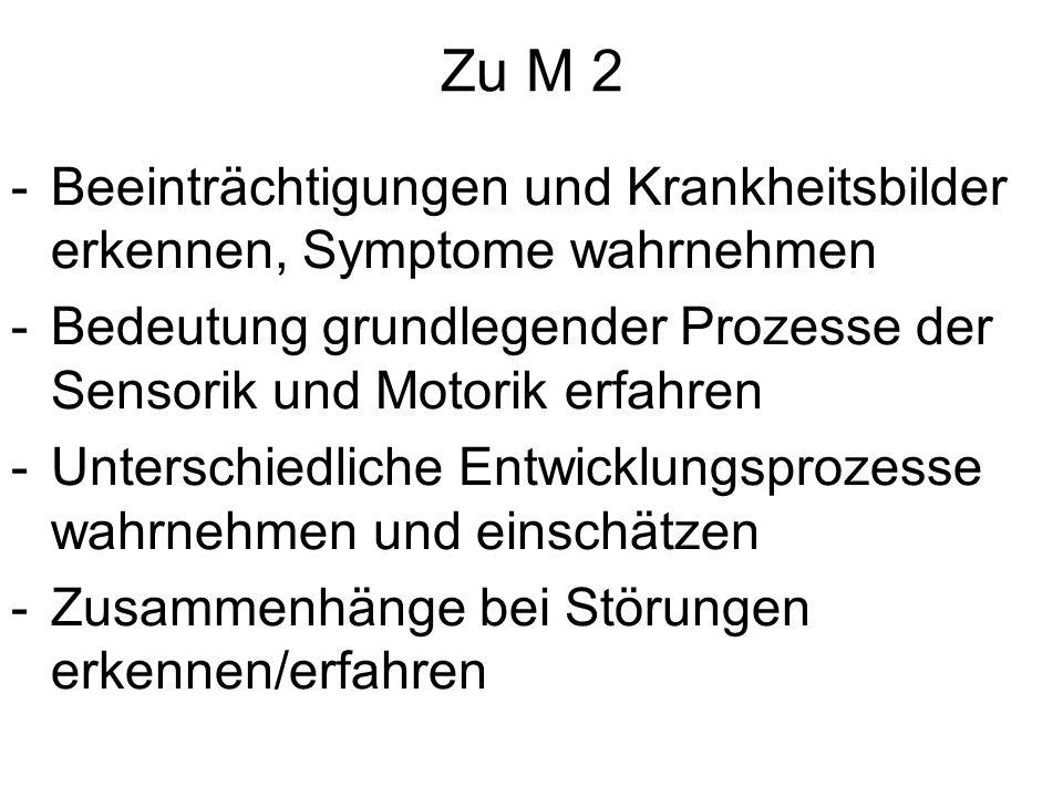 Zu M 2 -Beeinträchtigungen und Krankheitsbilder erkennen, Symptome wahrnehmen -Bedeutung grundlegender Prozesse der Sensorik und Motorik erfahren -Unt