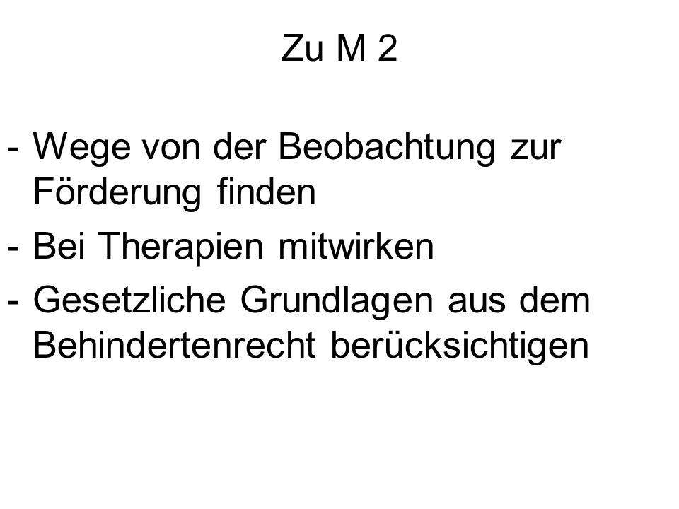 Zu M 2 -Wege von der Beobachtung zur Förderung finden -Bei Therapien mitwirken -Gesetzliche Grundlagen aus dem Behindertenrecht berücksichtigen