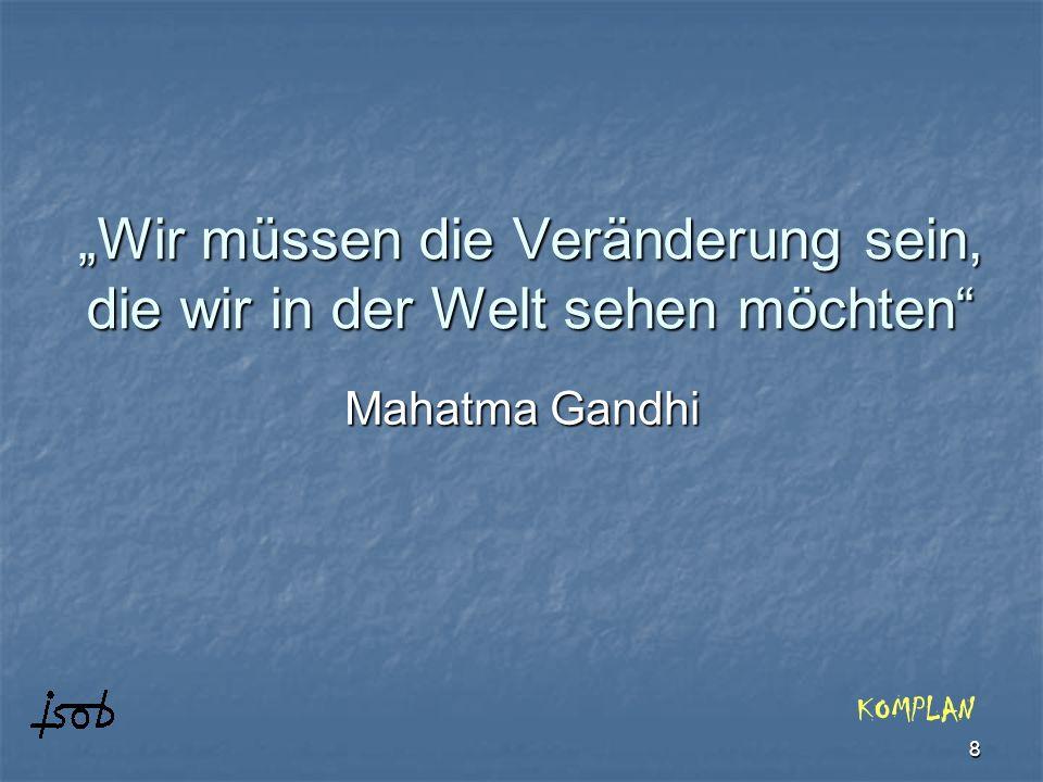 8 Wir müssen die Veränderung sein, die wir in der Welt sehen möchten Mahatma Gandhi KOMPLAN