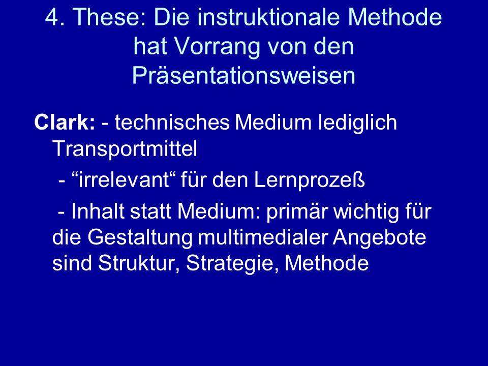 4. These: Die instruktionale Methode hat Vorrang von den Präsentationsweisen Clark: - technisches Medium lediglich Transportmittel - irrelevant für de