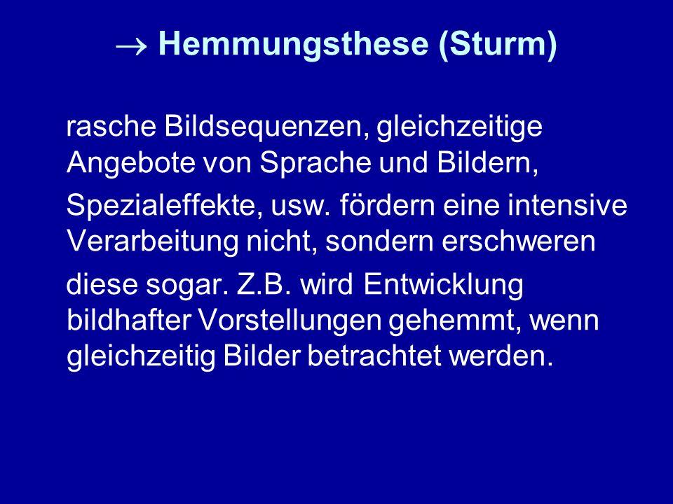 Hemmungsthese (Sturm) rasche Bildsequenzen, gleichzeitige Angebote von Sprache und Bildern, Spezialeffekte, usw. fördern eine intensive Verarbeitung n