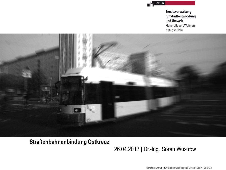 Senatsverwaltung für Stadtentwicklung und Umwelt Berlin | VII C 32 Straßenbahnanbindung Ostkreuz 26.04.2012 | Dr.-Ing.