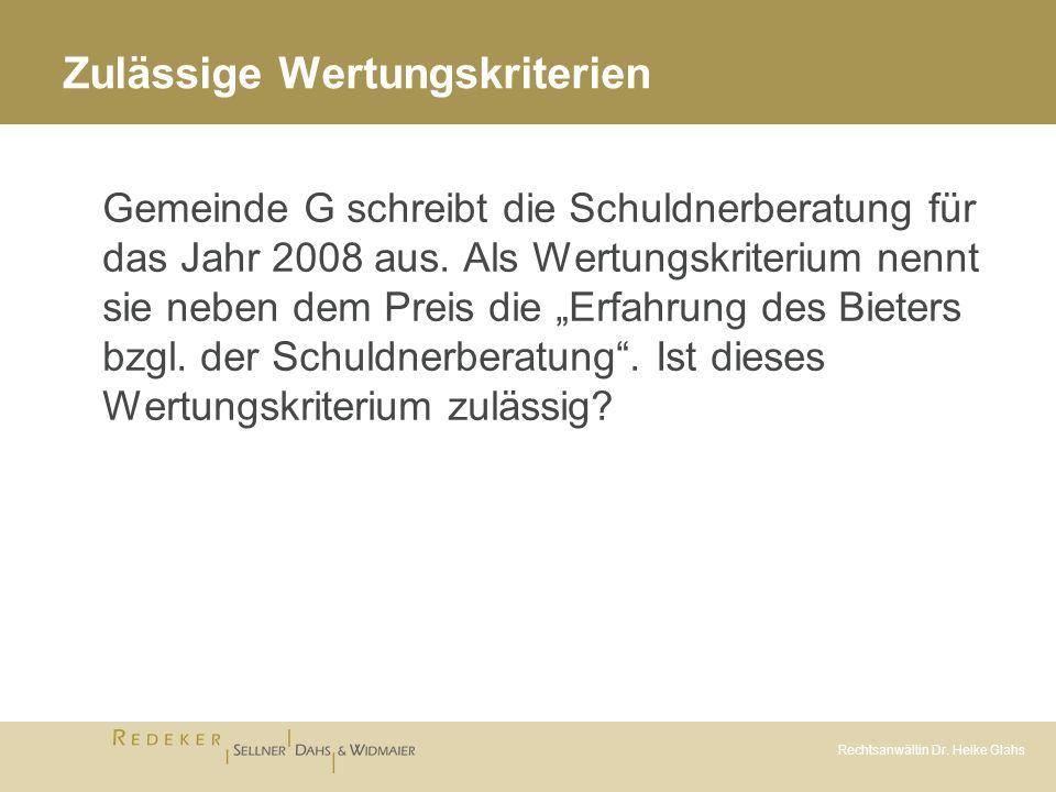 Rechtsanwältin Dr. Heike Glahs Zulässige Wertungskriterien Gemeinde G schreibt die Schuldnerberatung für das Jahr 2008 aus. Als Wertungskriterium nenn