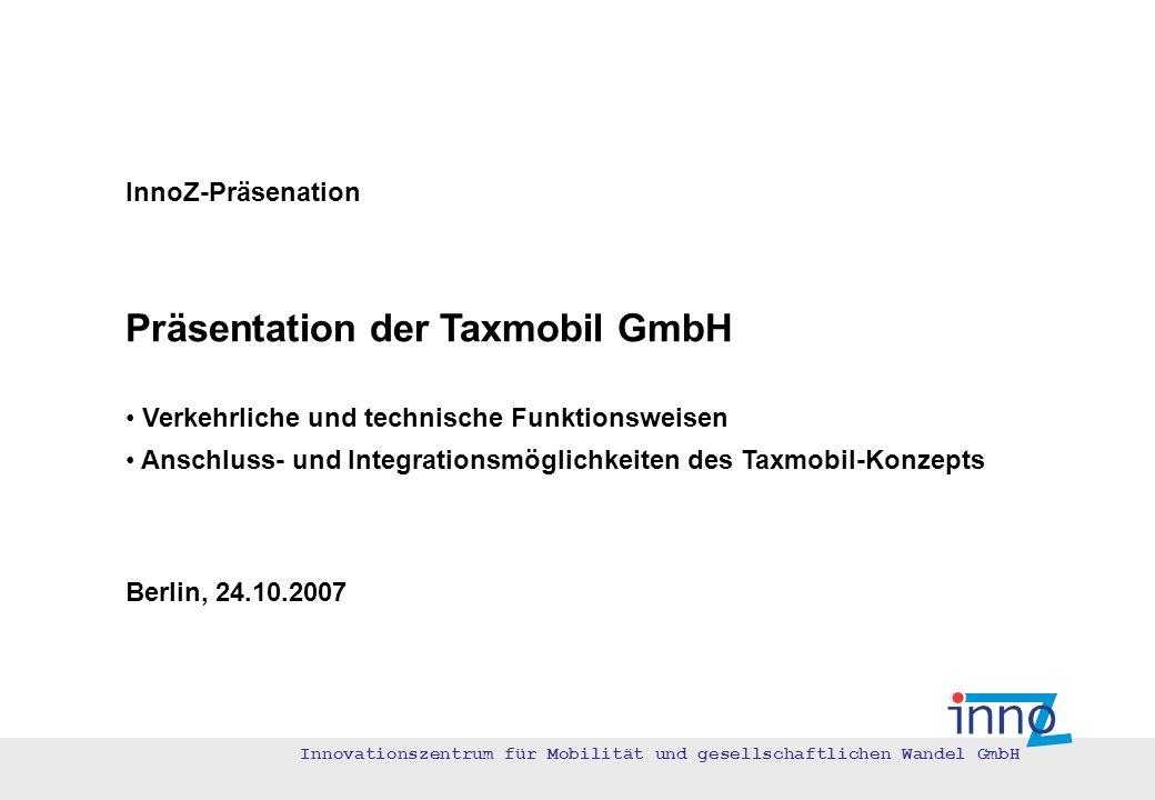 Innovationszentrum für Mobilität und gesellschaftlichen Wandel GmbH InnoZ-Präsenation Präsentation der Taxmobil GmbH Verkehrliche und technische Funkt
