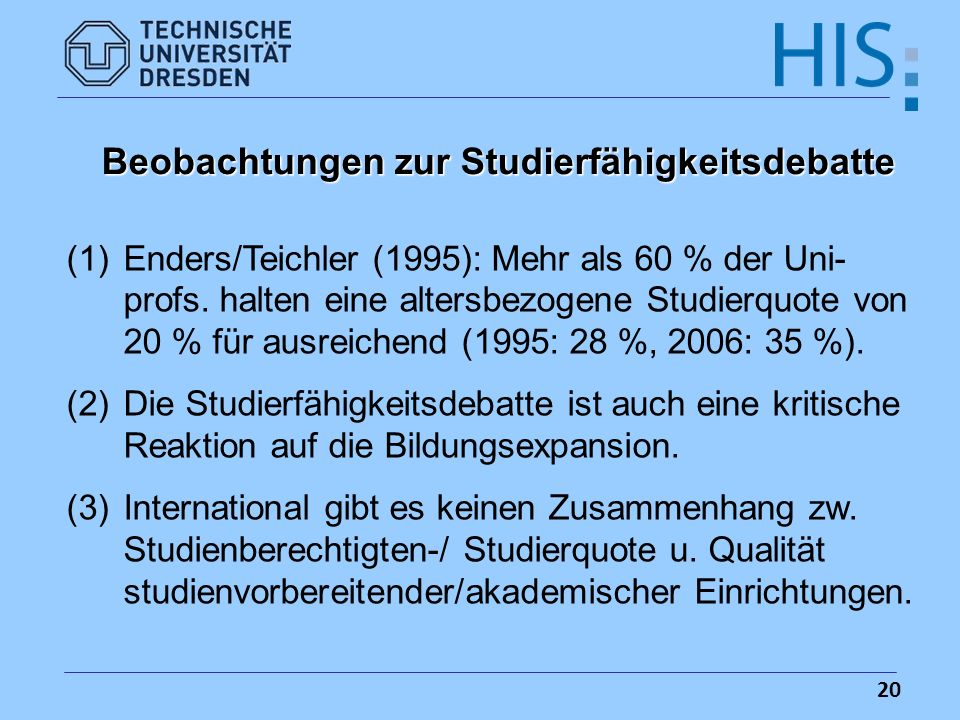 20 Beobachtungen zur Studierfähigkeitsdebatte (1)Enders/Teichler (1995): Mehr als 60 % der Uni- profs. halten eine altersbezogene Studierquote von 20