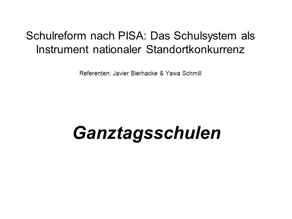Schulreform nach PISA: Das Schulsystem als Instrument nationaler Standortkonkurrenz Referenten: Javier Bierhacke & Yawa Schmill Ganztagsschulen