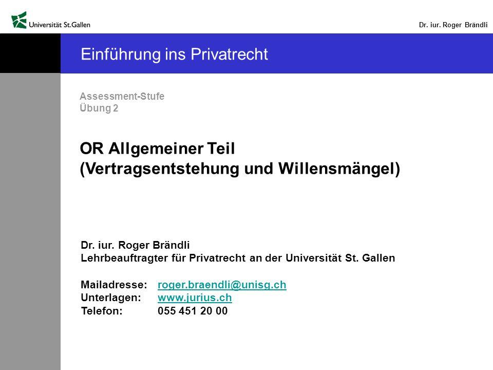 Dr. iur. Roger Brändli Einführung ins Privatrecht Assessment-Stufe Übung 2 OR Allgemeiner Teil (Vertragsentstehung und Willensmängel) Dr. iur. Roger B