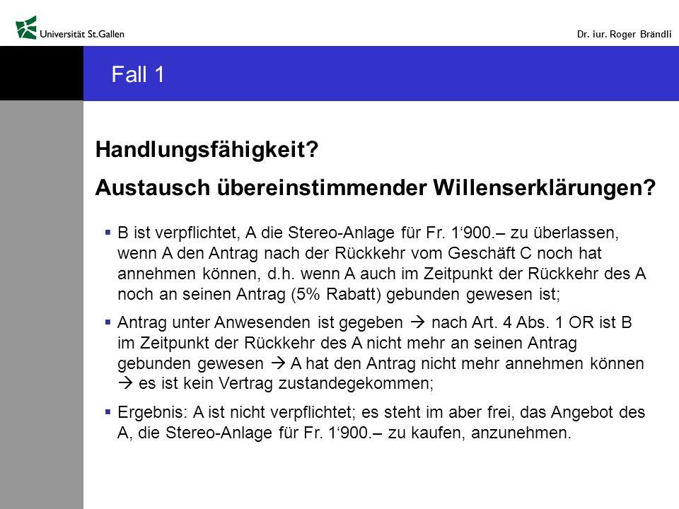 Dr. iur. Roger Brändli Fall 1 Handlungsfähigkeit? Austausch übereinstimmender Willenserklärungen? B ist verpflichtet, A die Stereo-Anlage für Fr. 1900