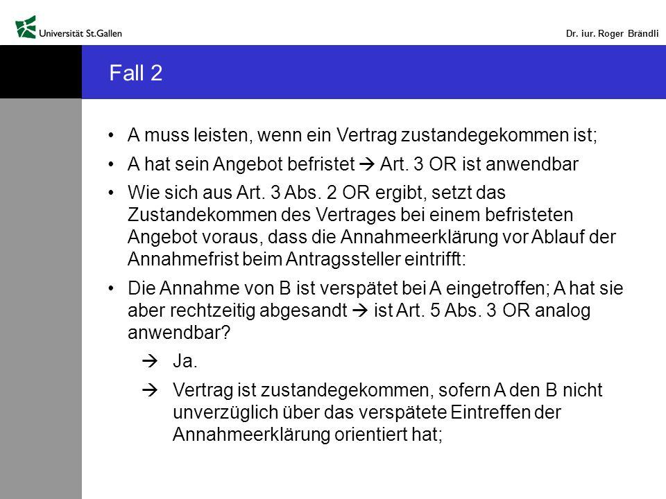 Dr. iur. Roger Brändli Fall 2 A muss leisten, wenn ein Vertrag zustandegekommen ist; A hat sein Angebot befristet Art. 3 OR ist anwendbar Wie sich aus