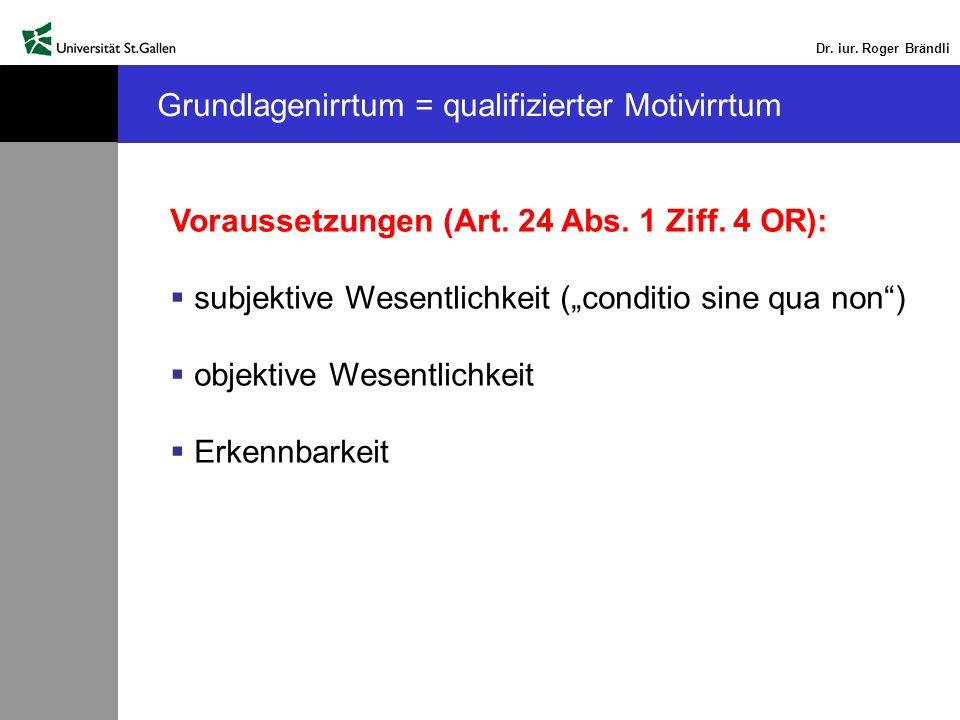 Dr. iur. Roger Brändli Grundlagenirrtum = qualifizierter Motivirrtum Voraussetzungen (Art. 24 Abs. 1 Ziff. 4 OR): subjektive Wesentlichkeit (conditio