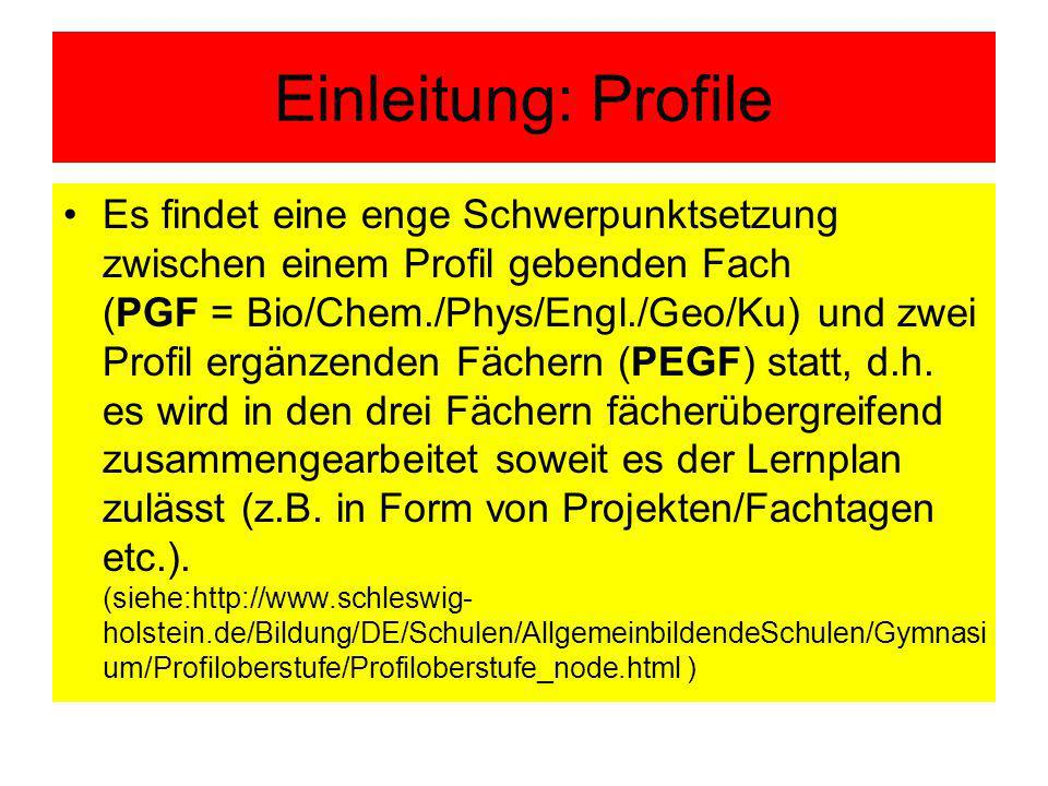 Einleitung: Profile Es findet eine enge Schwerpunktsetzung zwischen einem Profil gebenden Fach (PGF = Bio/Chem./Phys/Engl./Geo/Ku) und zwei Profil ergänzenden Fächern (PEGF) statt, d.h.