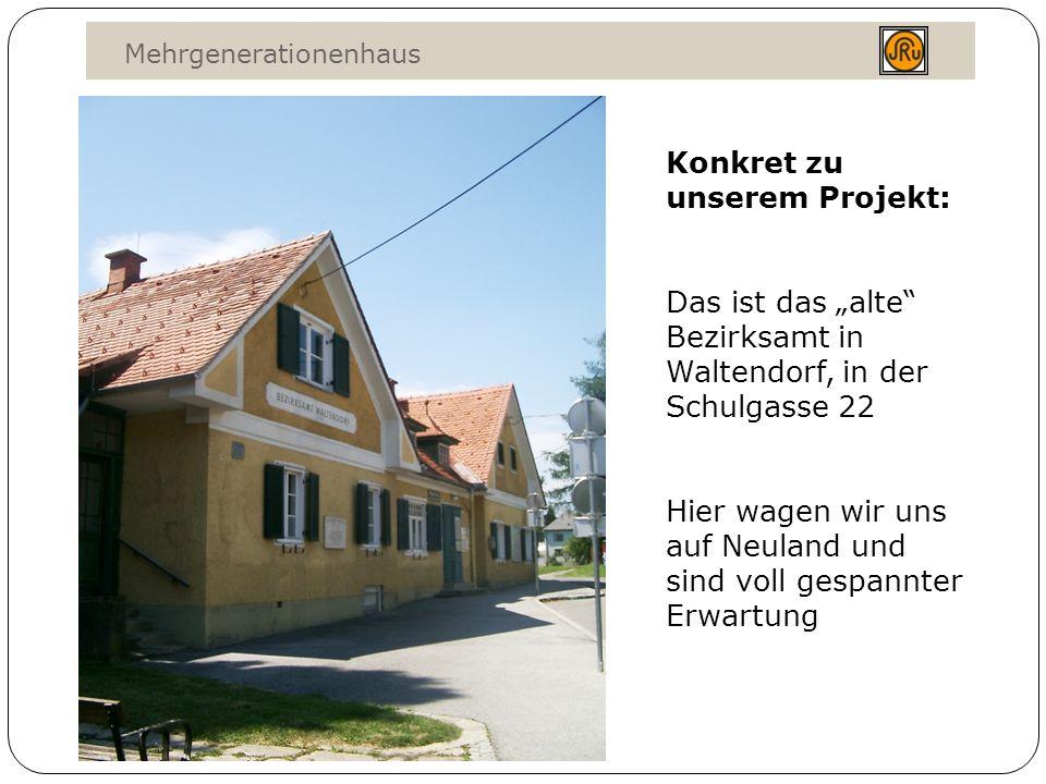 Mehrgenerationenhaus Konkret zu unserem Projekt: Das ist das alte Bezirksamt in Waltendorf, in der Schulgasse 22 Hier wagen wir uns auf Neuland und sind voll gespannter Erwartung