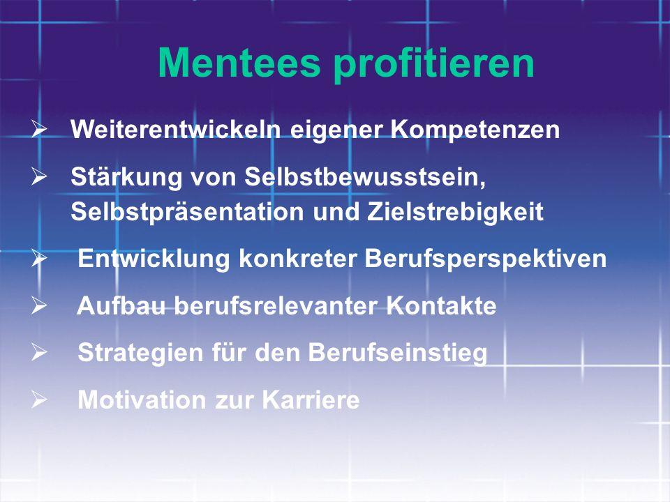 Mentees profitieren Weiterentwickeln eigener Kompetenzen Stärkung von Selbstbewusstsein, Selbstpräsentation und Zielstrebigkeit Entwicklung konkreter
