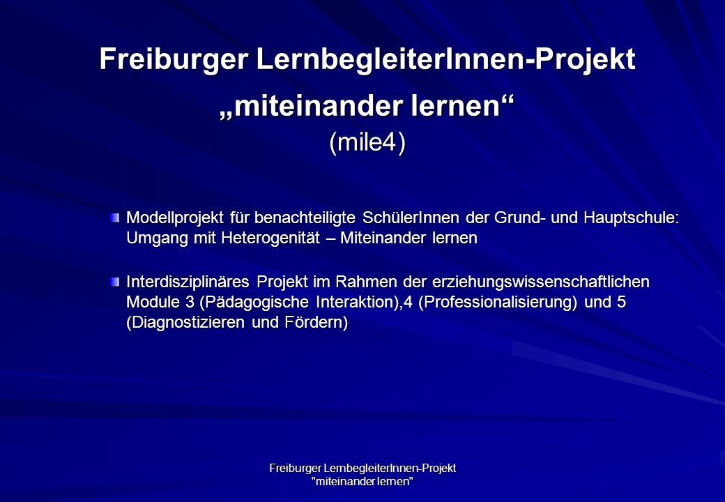 Freiburger LernbegleiterInnen-Projekt miteinander lernen Freiburger LernbegleiterInnen-Projekt miteinander lernen (mile4) Modellprojekt für benachteiligte SchülerInnen der Grund- und Hauptschule: Umgang mit Heterogenität – Miteinander lernen Interdisziplinäres Projekt im Rahmen der erziehungswissenschaftlichen Module 3 (Pädagogische Interaktion),4 (Professionalisierung) und 5 (Diagnostizieren und Fördern)
