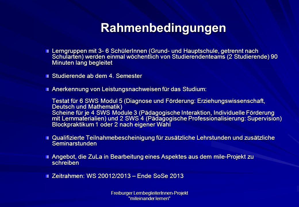 Freiburger LernbegleiterInnen-Projekt miteinander lernen Rahmenbedingungen Lerngruppen mit 3- 6 SchülerInnen (Grund- und Hauptschule, getrennt nach Schularten) werden einmal wöchentlich von Studierendenteams (2 Studierende) 90 Minuten lang begleitet Studierende ab dem 4.
