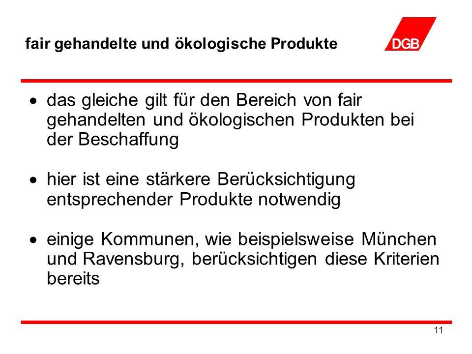 11 fair gehandelte und ökologische Produkte das gleiche gilt für den Bereich von fair gehandelten und ökologischen Produkten bei der Beschaffung hier ist eine stärkere Berücksichtigung entsprechender Produkte notwendig einige Kommunen, wie beispielsweise München und Ravensburg, berücksichtigen diese Kriterien bereits