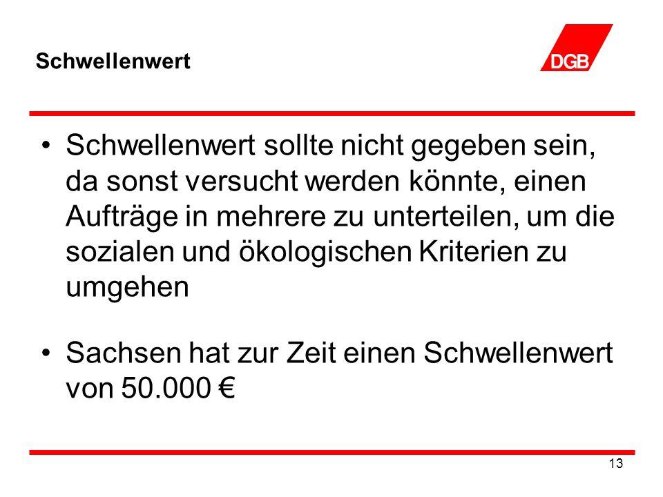 13 Schwellenwert Schwellenwert sollte nicht gegeben sein, da sonst versucht werden könnte, einen Aufträge in mehrere zu unterteilen, um die sozialen und ökologischen Kriterien zu umgehen Sachsen hat zur Zeit einen Schwellenwert von 50.000