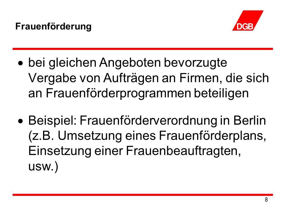 8 Frauenförderung bei gleichen Angeboten bevorzugte Vergabe von Aufträgen an Firmen, die sich an Frauenförderprogrammen beteiligen Beispiel: Frauenförderverordnung in Berlin (z.B.