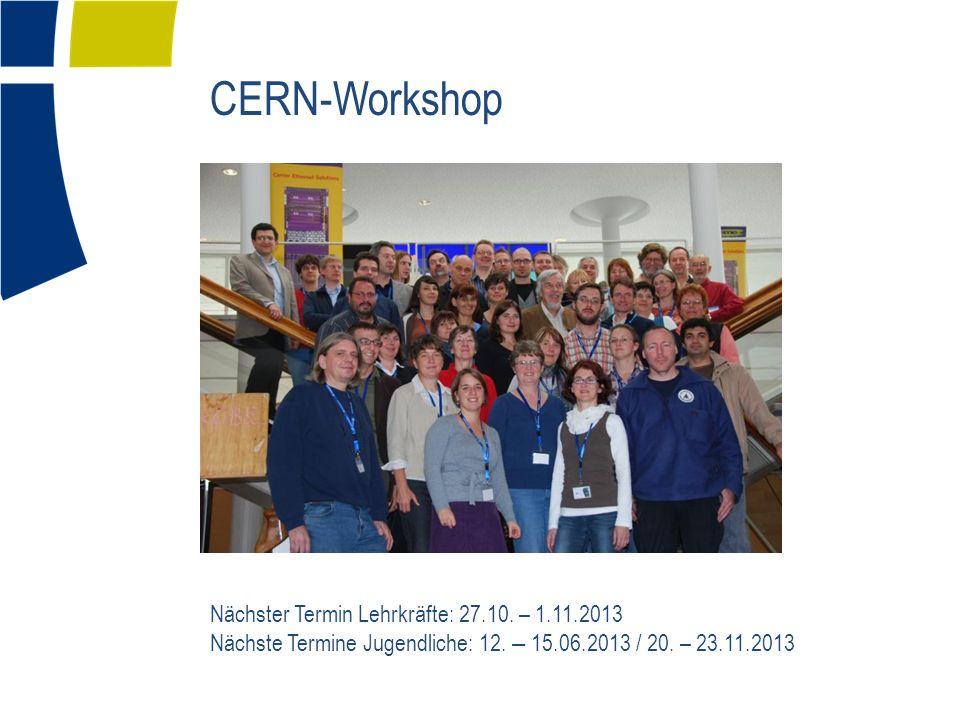 CERN-Workshop Nächster Termin Lehrkräfte: 27.10. – 1.11.2013 Nächste Termine Jugendliche: 12.