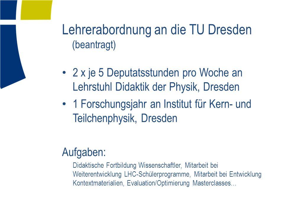 Lehrerabordnung an die TU Dresden (beantragt) 2 x je 5 Deputatsstunden pro Woche an Lehrstuhl Didaktik der Physik, Dresden 1 Forschungsjahr an Institu