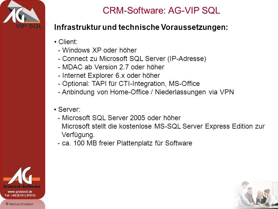 CRM-Software: AG-VIP SQL 19 Markus Grutzeck www.grutzeck.de Tel.:+49 (6181) 97010 Infrastruktur und technische Voraussetzungen: Client: - Windows XP oder höher - Connect zu Microsoft SQL Server (IP-Adresse) - MDAC ab Version 2.7 oder höher - Internet Explorer 6.x oder höher - Optional: TAPI für CTI-Integration, MS-Office - Anbindung von Home-Office / Niederlassungen via VPN Server: - Microsoft SQL Server 2005 oder höher Microsoft stellt die kostenlose MS-SQL Server Express Edition zur Verfügung.
