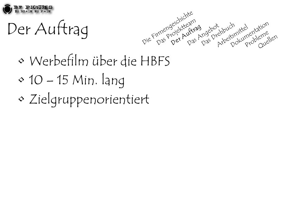 Der Auftrag Werbefilm über die HBFS 10 – 15 Min. lang Zielgruppenorientiert Die Firmengeschichte Das Projektteam Der Auftrag Das Angebot Das Drehbuch
