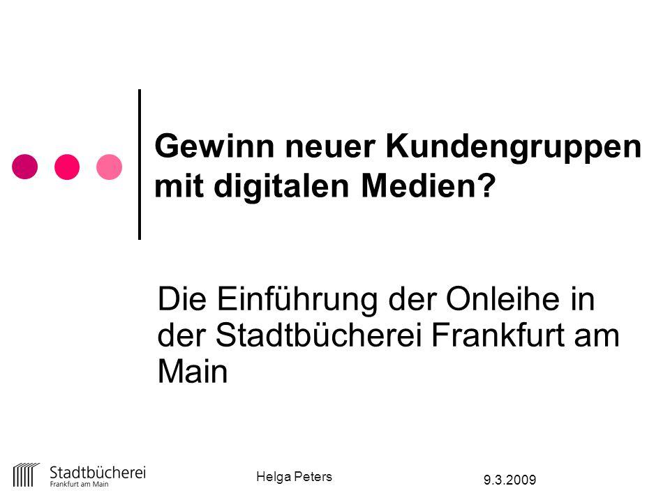 Helga Peters 9.3.2009 Gewinn neuer Kundengruppen mit digitalen Medien? Die Einführung der Onleihe in der Stadtbücherei Frankfurt am Main
