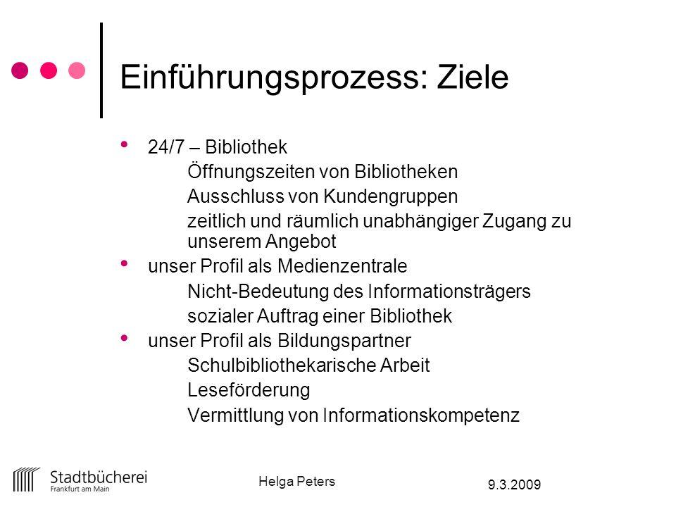 Helga Peters 9.3.2009 Einführungsprozess: Ziele 24/7 – Bibliothek Öffnungszeiten von Bibliotheken Ausschluss von Kundengruppen zeitlich und räumlich u