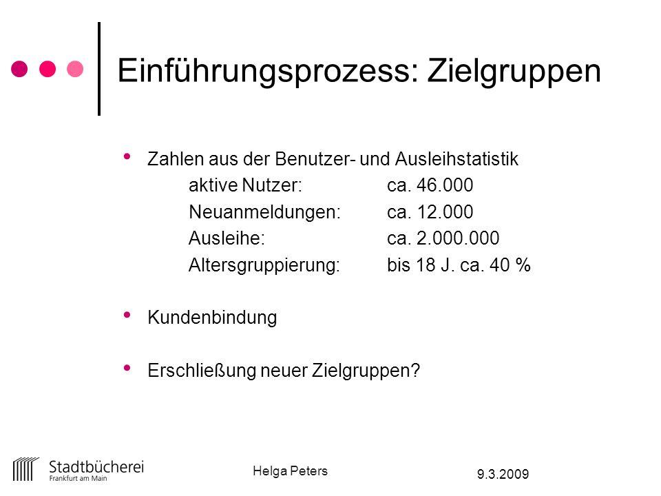 Helga Peters 9.3.2009 Einführungsprozess: Zielgruppen Zahlen aus der Benutzer- und Ausleihstatistik aktive Nutzer: ca. 46.000 Neuanmeldungen:ca. 12.00