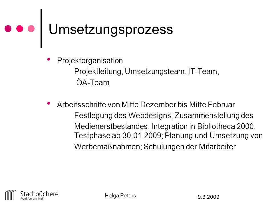 Helga Peters 9.3.2009 Umsetzungsprozess Projektorganisation Projektleitung, Umsetzungsteam, IT-Team, ÖA-Team Arbeitsschritte von Mitte Dezember bis Mi