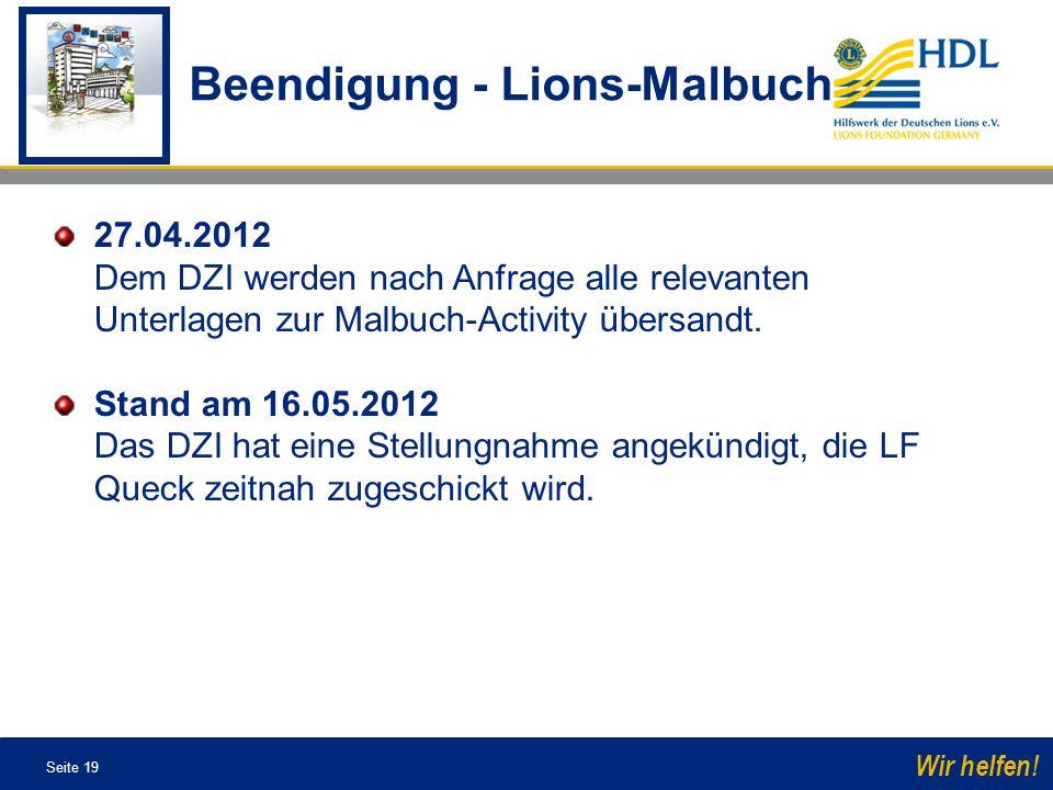 Seite 19 Wir helfen! 27.04.2012 Dem DZI werden nach Anfrage alle relevanten Unterlagen zur Malbuch-Activity übersandt. Stand am 16.05.2012 Das DZI hat