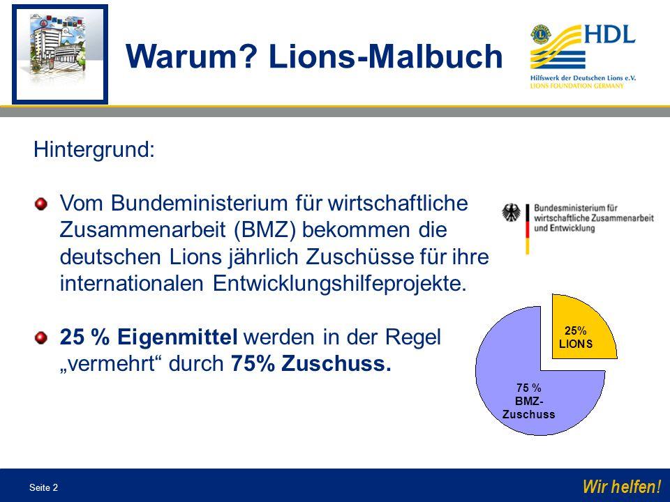 Seite 2 Wir helfen! Warum? Lions-Malbuch 25% LIONS 75 % BMZ- Zuschuss Hintergrund: Vom Bundeministerium für wirtschaftliche Zusammenarbeit (BMZ) bekom