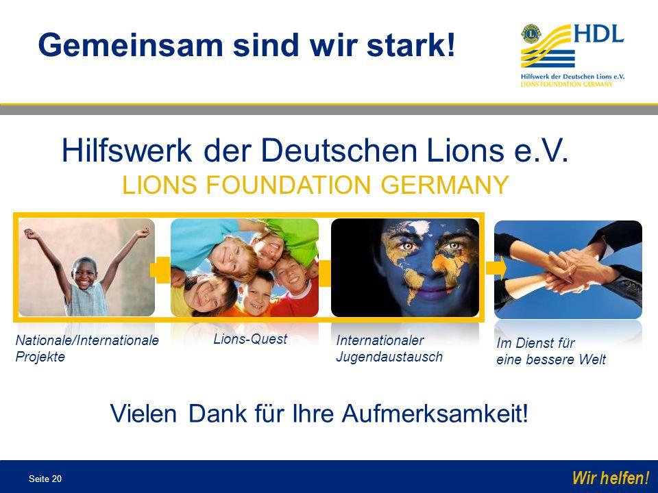 Seite 20 Wir helfen! Hilfswerk der Deutschen Lions e.V. LIONS FOUNDATION GERMANY Vielen Dank für Ihre Aufmerksamkeit! Gemeinsam sind wir stark! Im Die