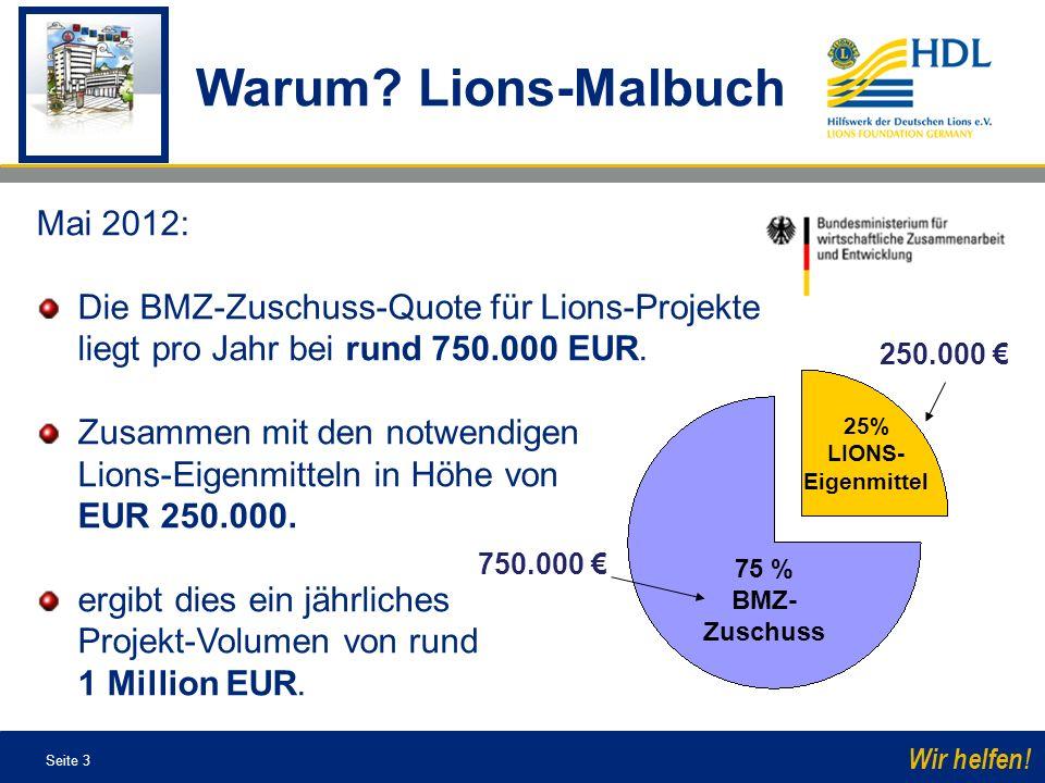 Seite 3 Wir helfen! Warum? Lions-Malbuch 75 % BMZ- Zuschuss 25% LIONS- Eigenmittel 750.000 250.000 Mai 2012: Die BMZ-Zuschuss-Quote für Lions-Projekte