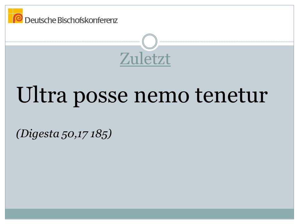 Zuletzt Ultra posse nemo tenetur (Digesta 50,17 185)