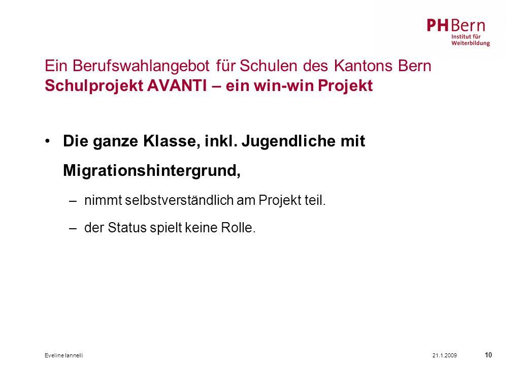 21.1.2009Eveline Iannelli 10 Ein Berufswahlangebot für Schulen des Kantons Bern Schulprojekt AVANTI – ein win-win Projekt Die ganze Klasse, inkl.