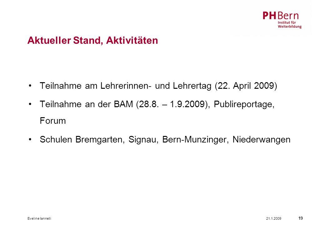 21.1.2009Eveline Iannelli 19 Aktueller Stand, Aktivitäten Teilnahme am Lehrerinnen- und Lehrertag (22. April 2009) Teilnahme an der BAM (28.8. – 1.9.2
