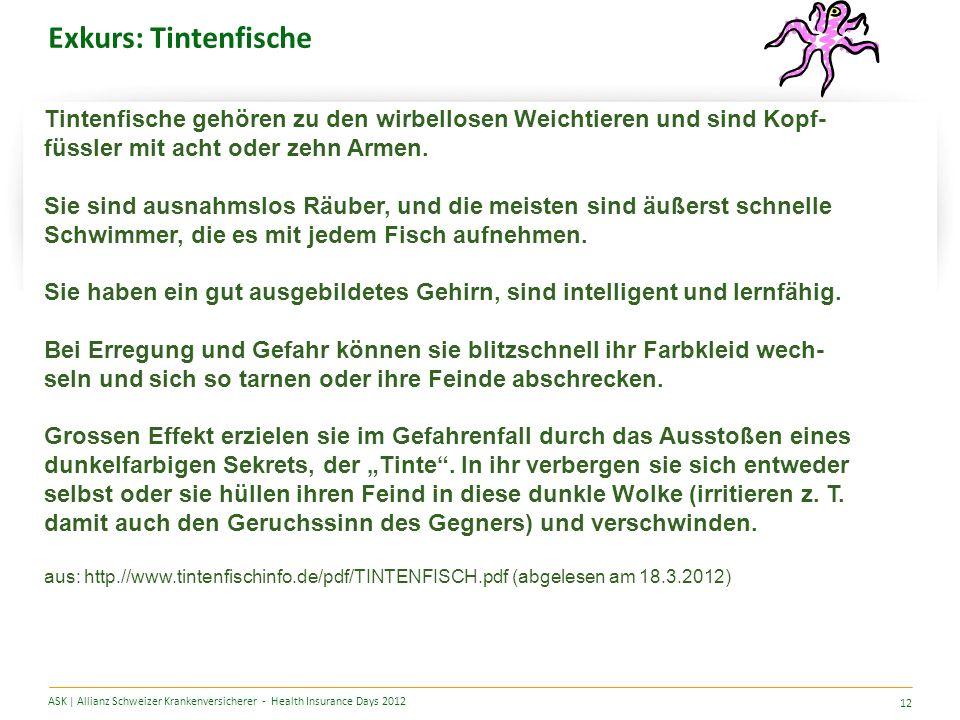 Exkurs: Tintenfische ASK | Allianz Schweizer Krankenversicherer - Health Insurance Days 2012 12 Tintenfische gehören zu den wirbellosen Weichtieren und sind Kopf- füssler mit acht oder zehn Armen.